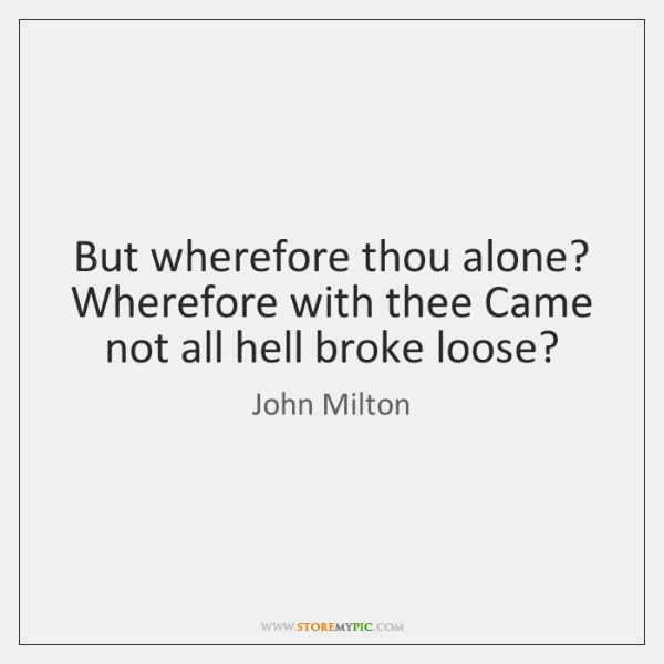 But wherefore thou alone? Wherefore with thee Came not all hell broke ...