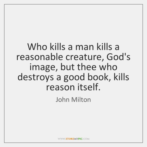 Who kills a man kills a reasonable creature, God's image, but thee ...