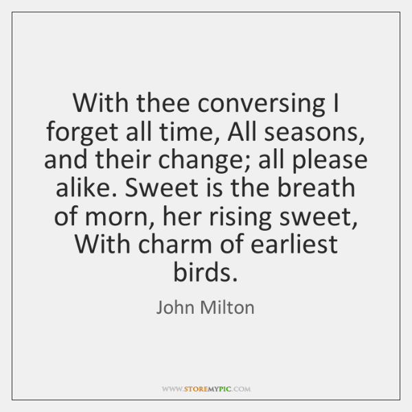 With thee conversing I forget all time, All seasons, and their change; ...