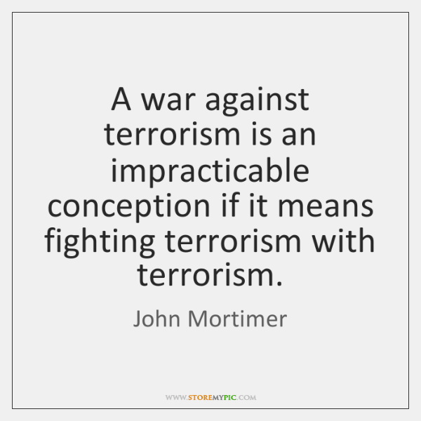 A war against terrorism is an impracticable conception if it means fighting ...