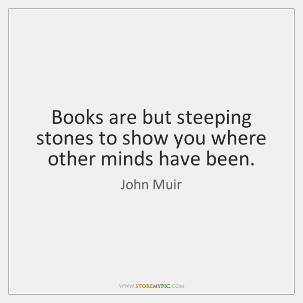 Books are but steeping stones to show you where other minds have ...