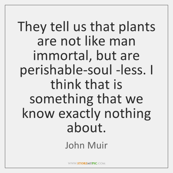 They tell us that plants are not like man immortal, but are ...