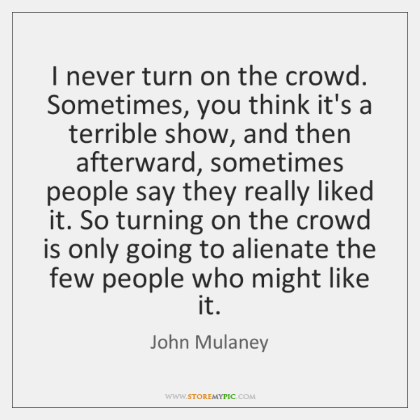 I never turn on the crowd. Sometimes, you think it's a terrible ...