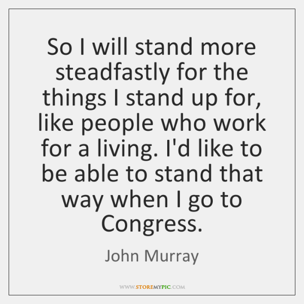 So I will stand more steadfastly for the things I stand up ...