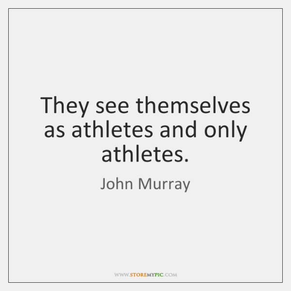 They see themselves as athletes and only athletes.