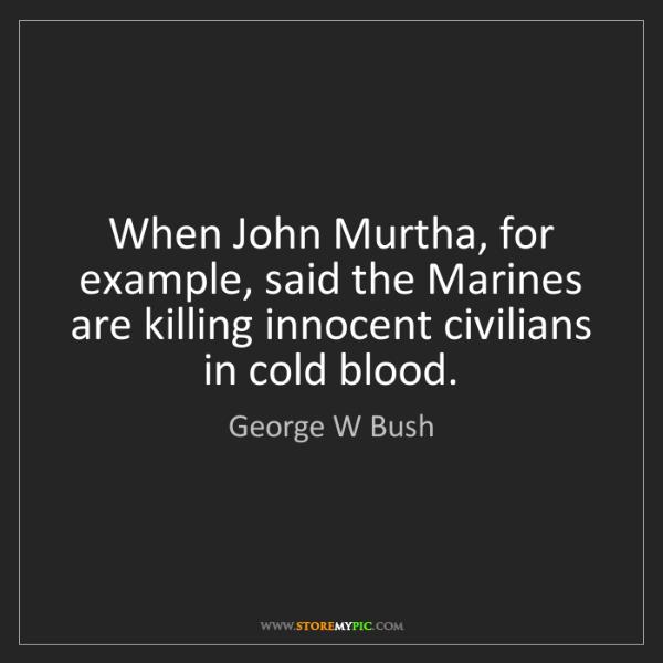 George W Bush: When John Murtha, for example, said the Marines are killing...