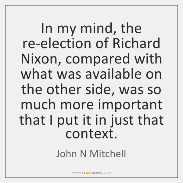 In my mind, the re-election of Richard Nixon, compared with what was ...