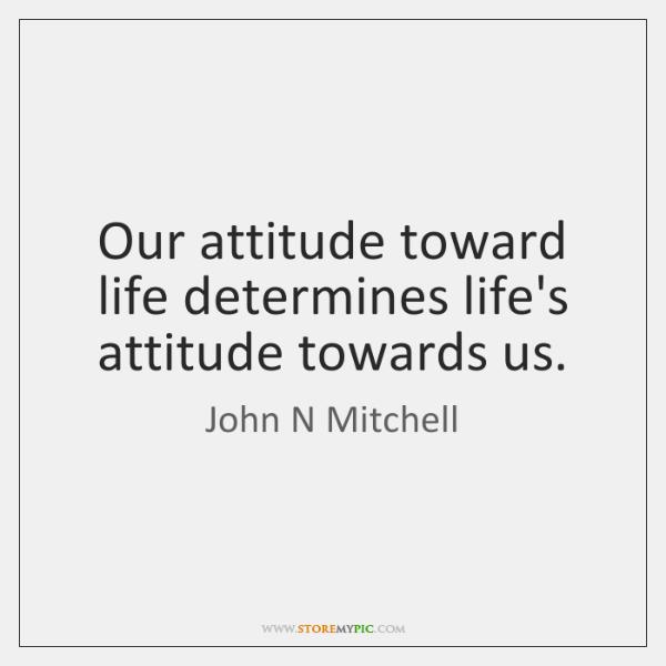 Our attitude toward life determines life's attitude towards us.