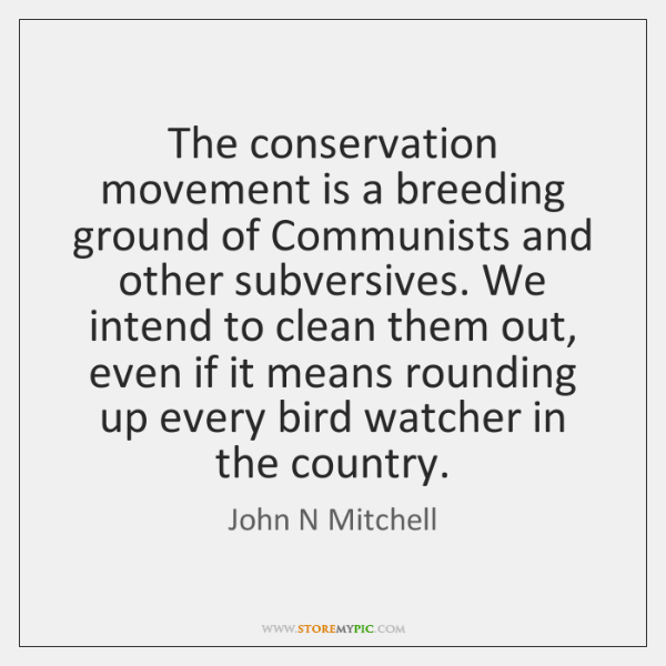The conservation movement is a breeding ground of Communists and other subversives. ...