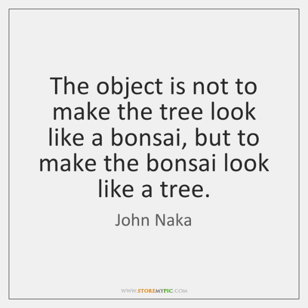 The object is not to make the tree look like a bonsai, ...