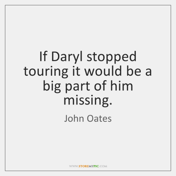 If Daryl stopped touring it would be a big part of him ...