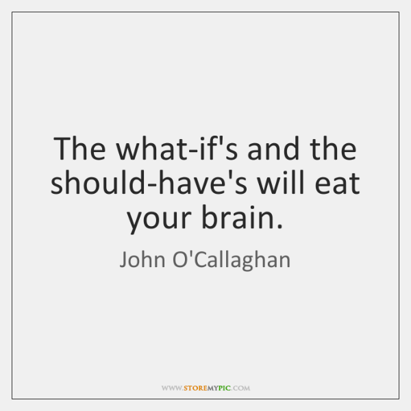 The what-if's and the should-have's will eat your brain.