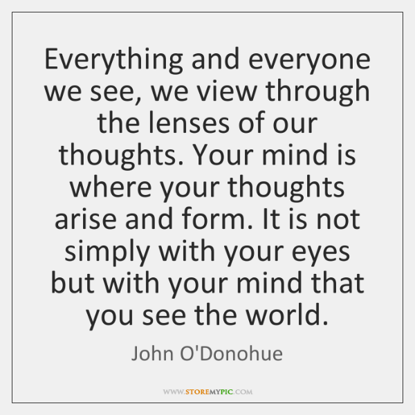 Everything and everyone we see, we view through the lenses of our ...