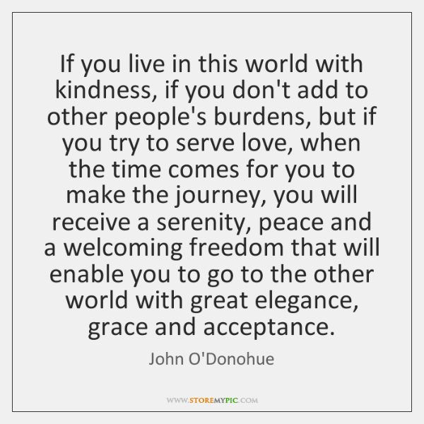 If you live in this world with kindness, if you don't add ...