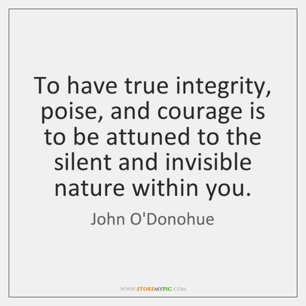 To have true integrity, poise, and courage is to be attuned to ...