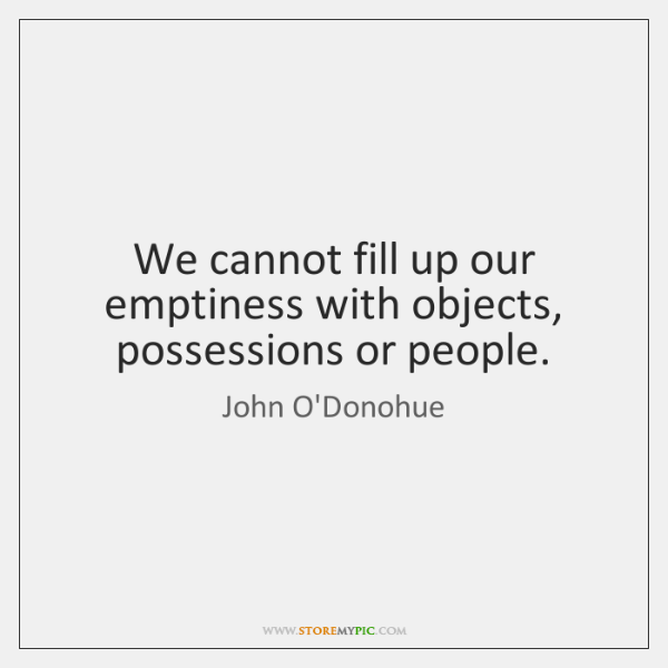 We cannot fill up our emptiness with objects, possessions or people.