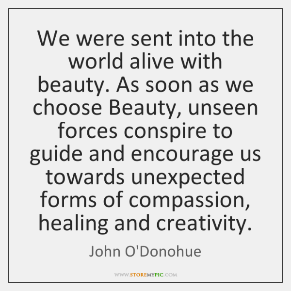 We were sent into the world alive with beauty. As soon as ...