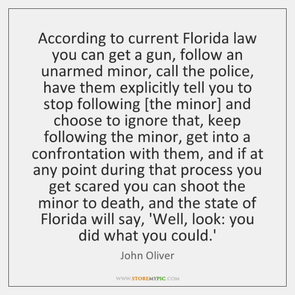 According to current Florida law you can get a gun, follow an ...