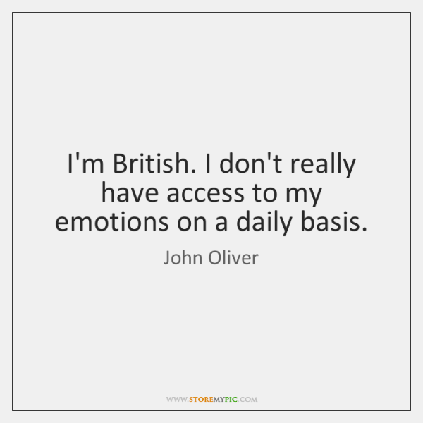 I'm British. I don't really have access to my emotions on a ...