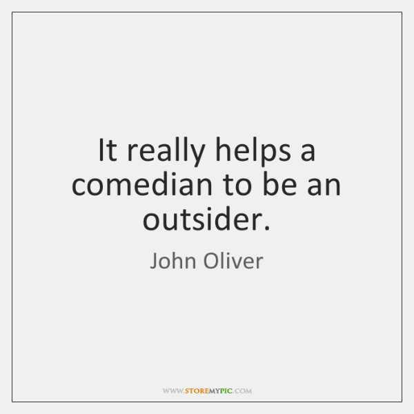It really helps a comedian to be an outsider.