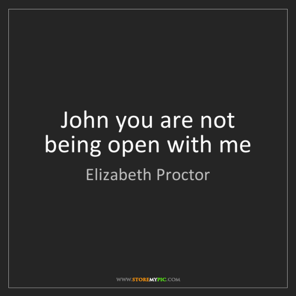 Elizabeth Proctor: John you are not being open with me