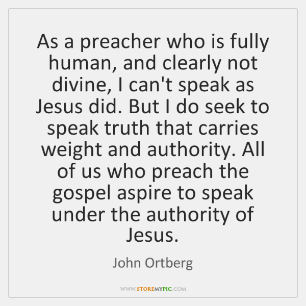 As a preacher who is fully human, and clearly not divine, I ...