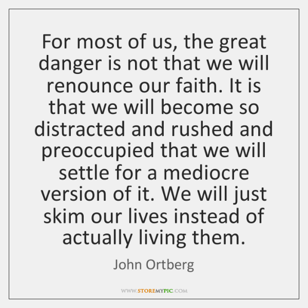 For most of us, the great danger is not that we will ...