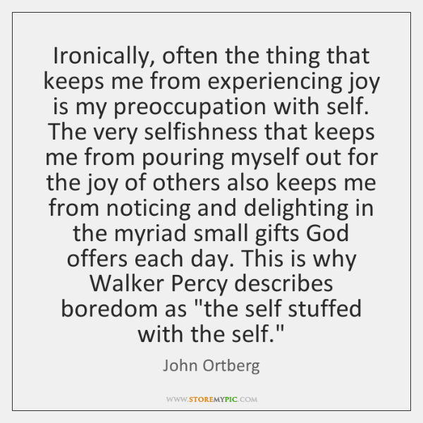 Ironically, often the thing that keeps me from experiencing joy is my ...