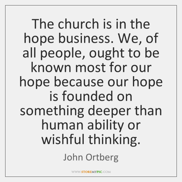 The church is in the hope business. We, of all people, ought ...