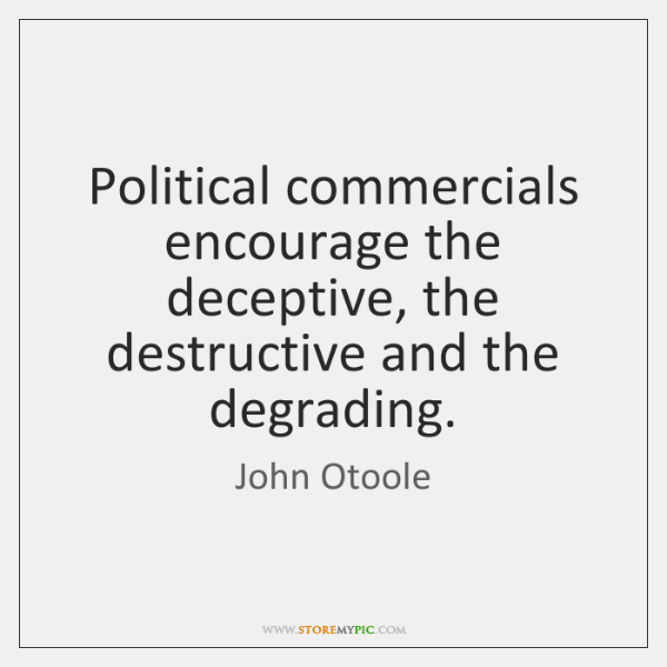 Political commercials encourage the deceptive, the destructive and the degrading.