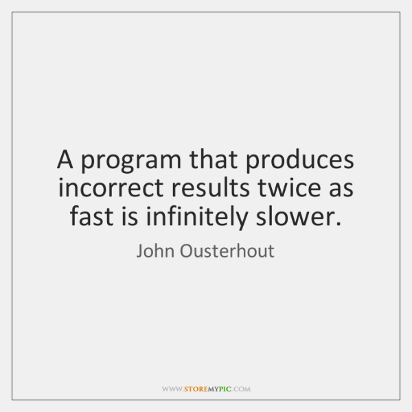 A program that produces incorrect results twice as fast is infinitely slower.