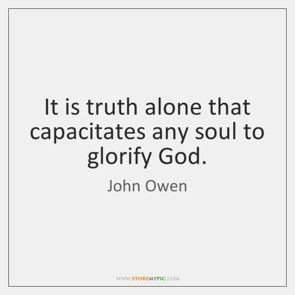 It is truth alone that capacitates any soul to glorify God.
