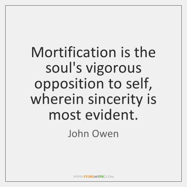 Mortification is the soul's vigorous opposition to self, wherein sincerity is most ...