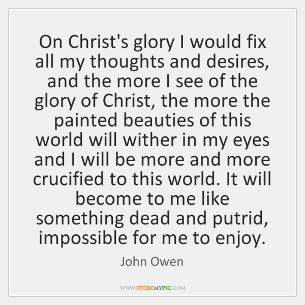 On Christ's glory I would fix all my thoughts and desires, and ...
