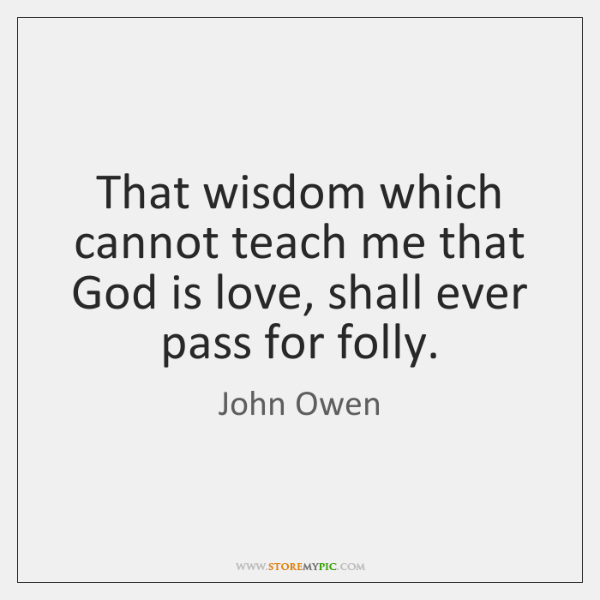 That wisdom which cannot teach me that God is love, shall ever ...