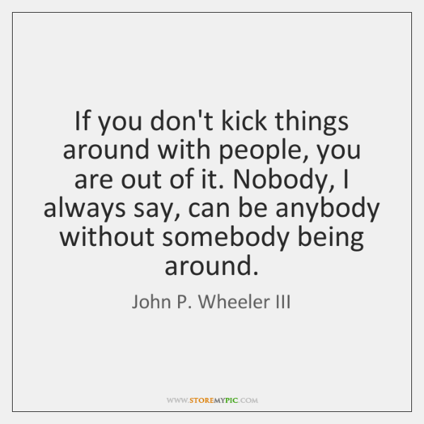 If you don't kick things around with people, you are out of ...