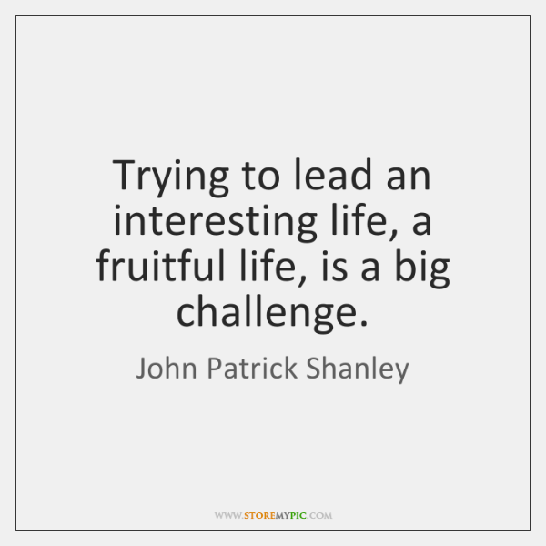Trying to lead an interesting life, a fruitful life, is a big ...