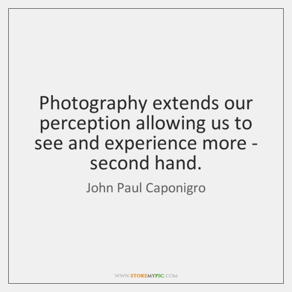 Photography extends our perception allowing us to see and experience more - ...
