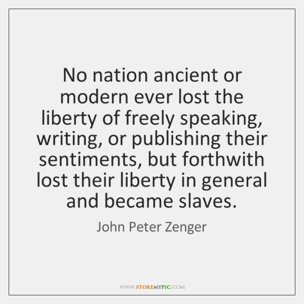 No nation ancient or modern ever lost the liberty of freely speaking, ...