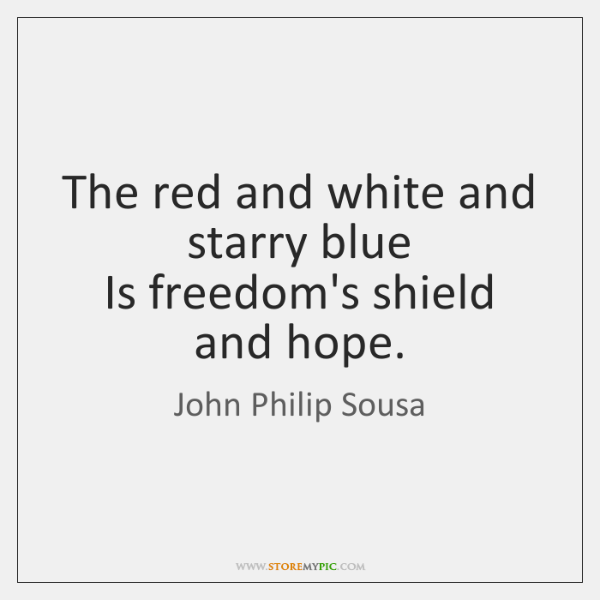 The red and white and starry blue   Is freedom's shield and hope.