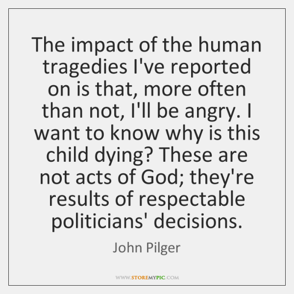 The impact of the human tragedies I've reported on is that, more ...