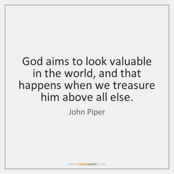 God aims to look valuable in the world, and that happens when ...