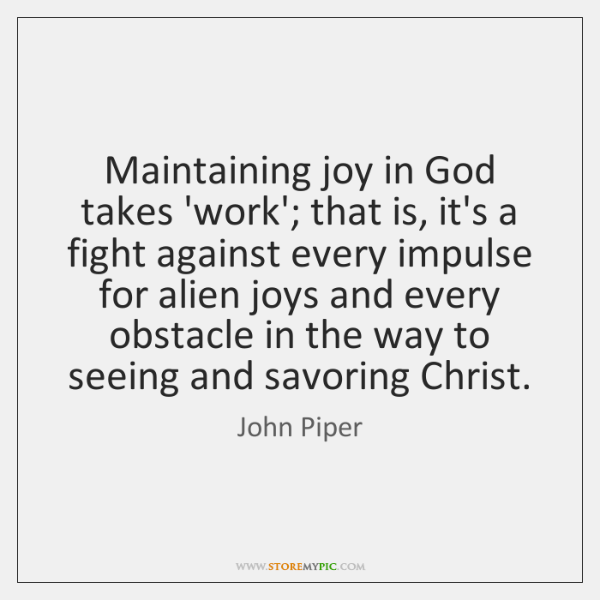 Maintaining joy in God takes 'work'; that is, it's a fight against ...