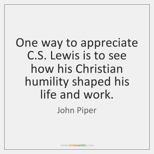 One way to appreciate C.S. Lewis is to see how his ...