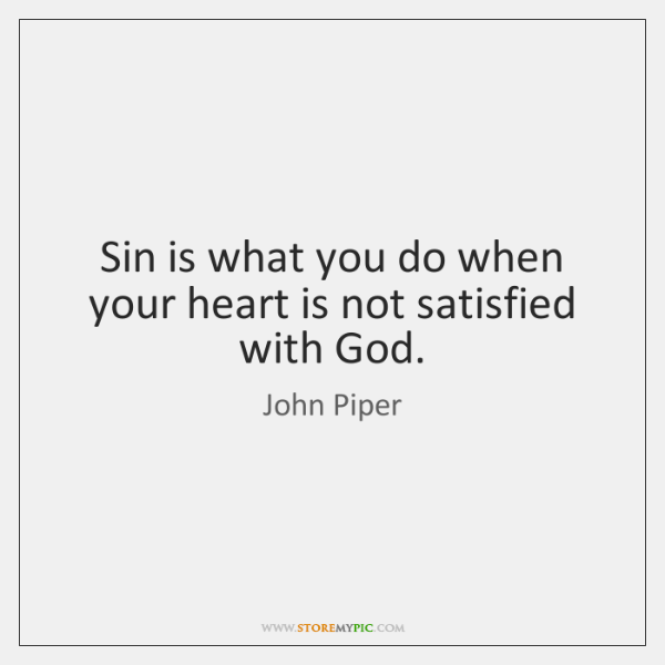Sin is what you do when your heart is not satisfied with ...