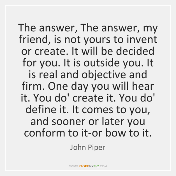 The answer, The answer, my friend, is not yours to invent or ...