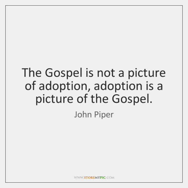 The Gospel is not a picture of adoption, adoption is a picture ...