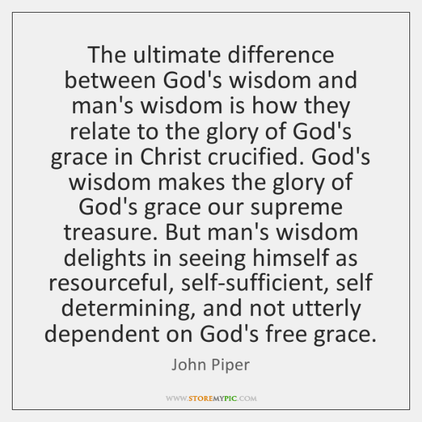 The ultimate difference between God's wisdom and man's wisdom is how they ...