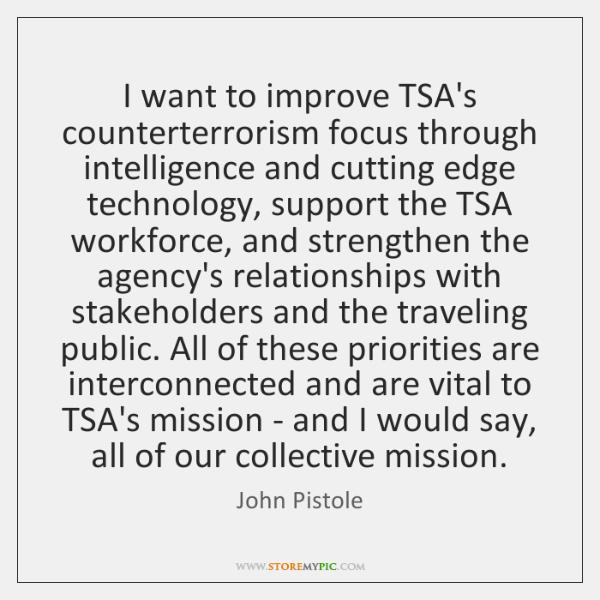 I want to improve TSA's counterterrorism focus through intelligence and cutting edge ...