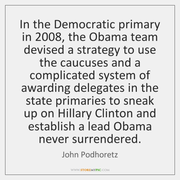 In the Democratic primary in 2008, the Obama team devised a strategy to ...